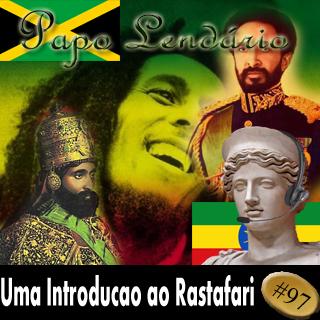 Papo Lendário 97 -- Uma Introdução ao Rastafari