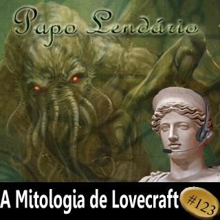 Papo Lendário #123 — A Mitologia de Lovecraft