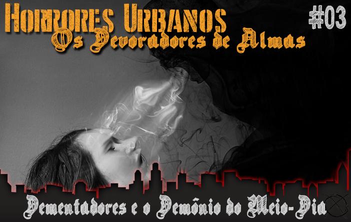 Horrores Urbanos: os Devoradores de Almas #3 - Dementadores e o Demônio do Meio-Dia