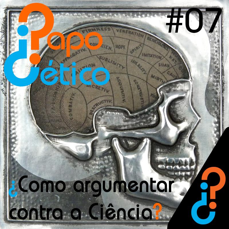 Papo Cético 07 - ¿Como argumentar contra a ciência?