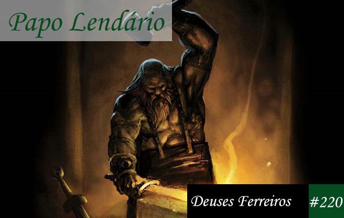 Papo Lendário #220 – Deuses Ferreiros